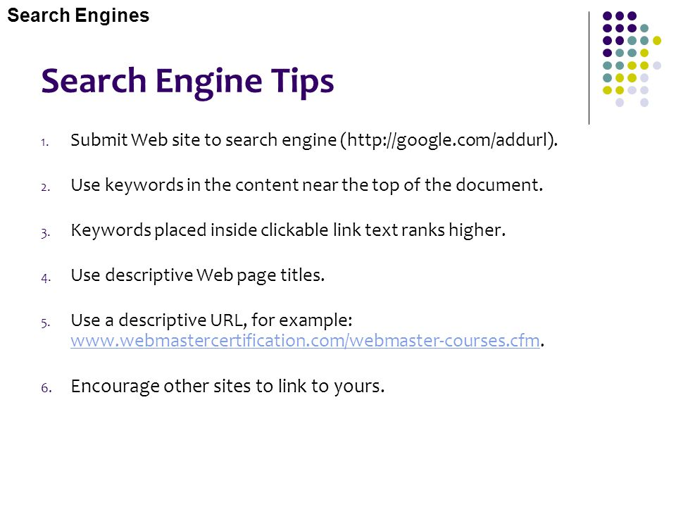 Search Engine Tips 1. Submit Web site to search engine (http://google.com/addurl). 2. Use keywords in the content near the top of the document. 3. Key