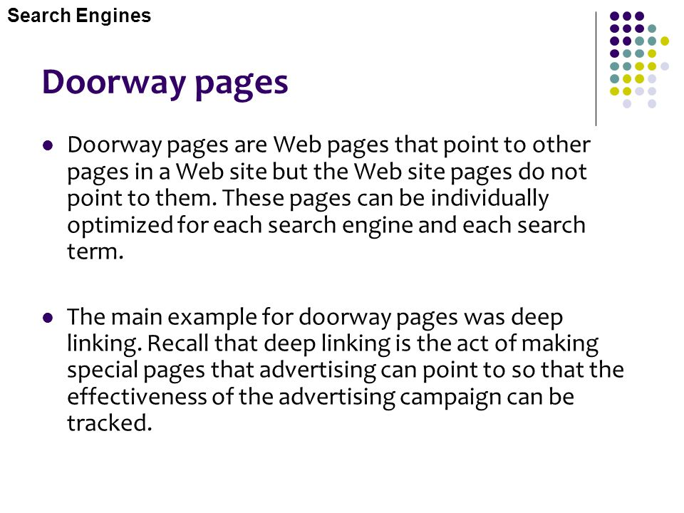 Doorway pages Doorway pages are Web pages that point to other pages in a Web site but the Web site pages do not point to them. These pages can be indi