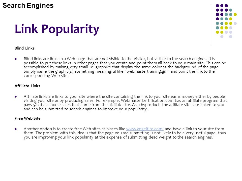 Link Popularity Blind Links Blind links are links in a Web page that are not visible to the visitor, but visible to the search engines. It is possible
