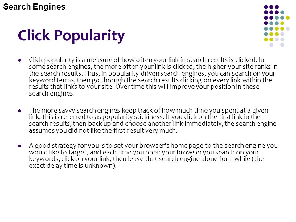 Click Popularity Click popularity is a measure of how often your link in search results is clicked. In some search engines, the more often your link i