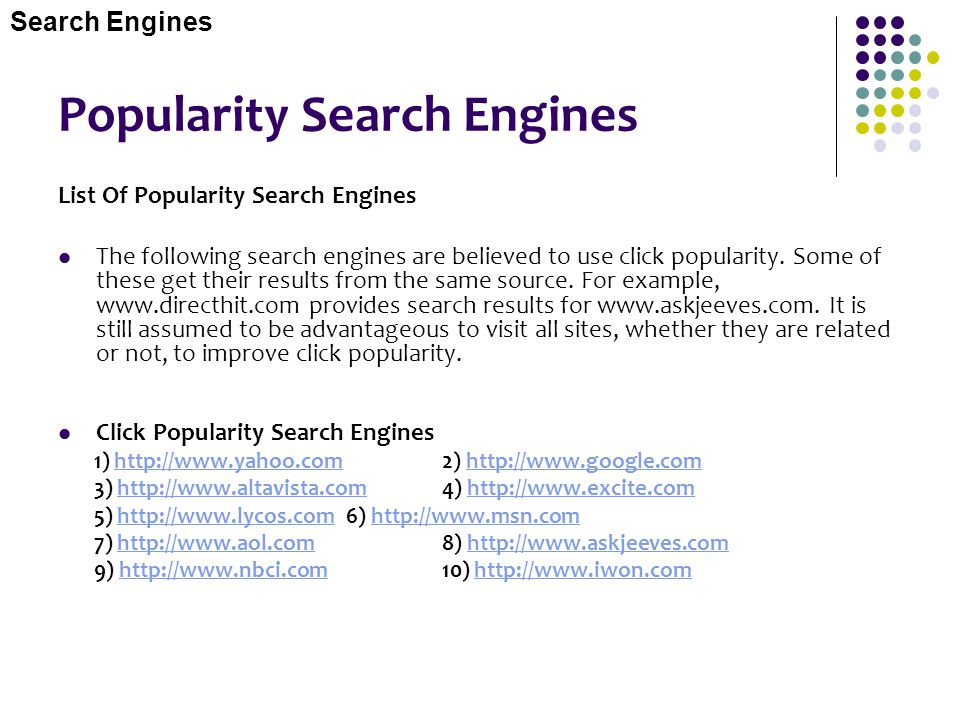 Popularity Search Engines List Of Popularity Search Engines The following search engines are believed to use click popularity. Some of these get their
