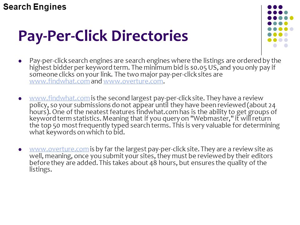Pay-Per-Click Directories Pay-per-click search engines are search engines where the listings are ordered by the highest bidder per keyword term. The m