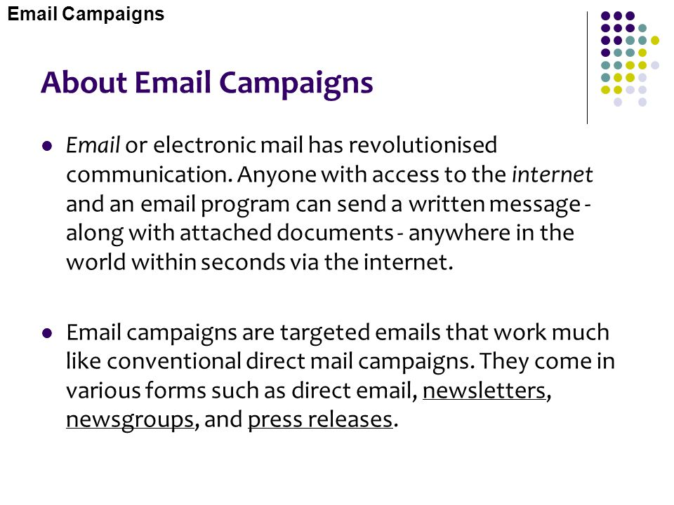 About Email Campaigns Email or electronic mail has revolutionised communication. Anyone with access to the internet and an email program can send a wr