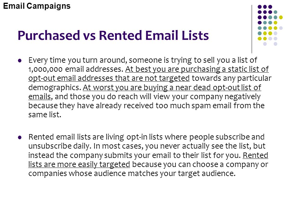 Purchased vs Rented Email Lists Every time you turn around, someone is trying to sell you a list of 1,000,000 email addresses. At best you are purchas