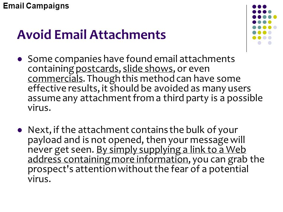 Avoid Email Attachments Some companies have found email attachments containing postcards, slide shows, or even commercials. Though this method can hav