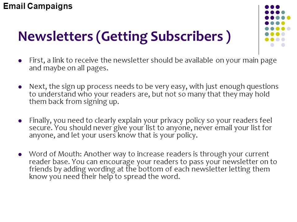Newsletters (Getting Subscribers ) First, a link to receive the newsletter should be available on your main page and maybe on all pages. Next, the sig