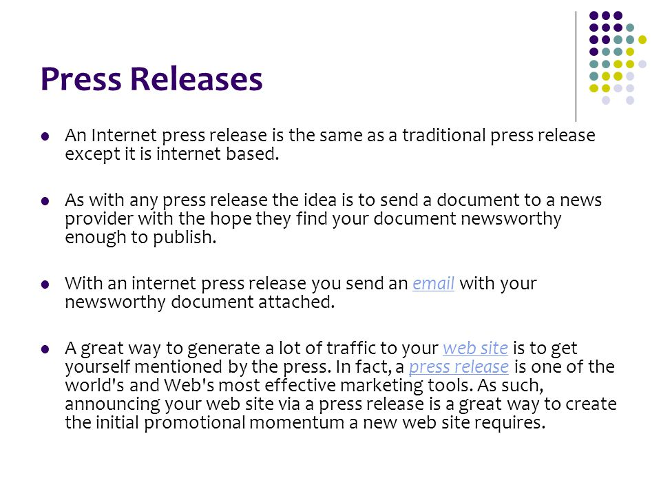 Press Releases An Internet press release is the same as a traditional press release except it is internet based. As with any press release the idea is