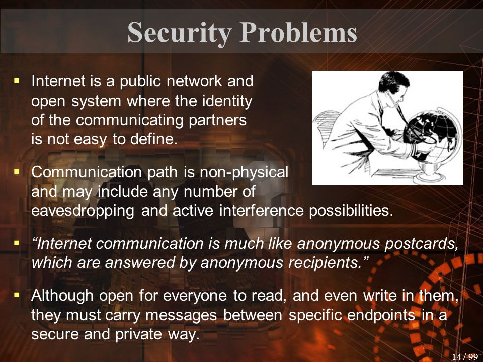 13 / 99 Security problems  Network access can be performed through a combination of devices (PC, telephone, interactive TV equipment, card devices with embedded computer chips,...)  Online banking relies on a networked environment.