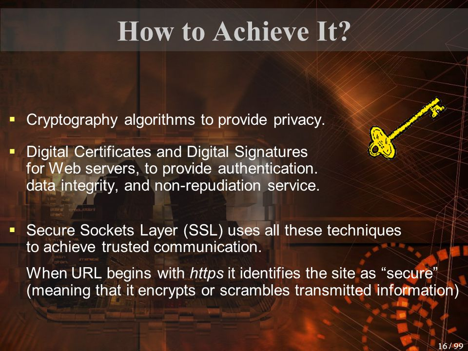 15 / 99 What Do We Have to Achieve Authentication no spoofing Data Integrity no data alteration Non-repudiation no claiming of user action Privacy no eavesdropping