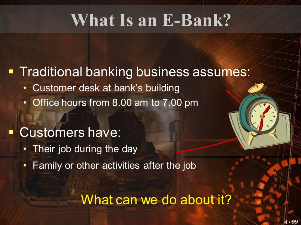 3 / 99 Introduction  Banking consumers today have more options then ever before: brick and mortar institution (has a building and personal service representatives) brick and click institution (physical structure + Internet bank services) virtual bank (no public building – exists only online)