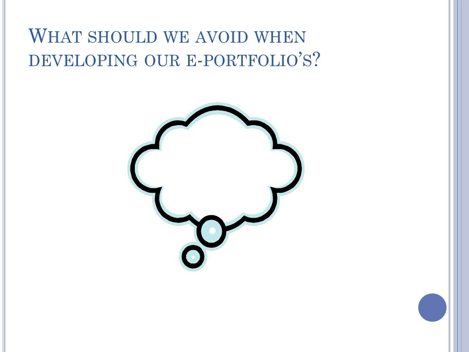 W HAT SHOULD WE AVOID WHEN DEVELOPING OUR E - PORTFOLIO ' S