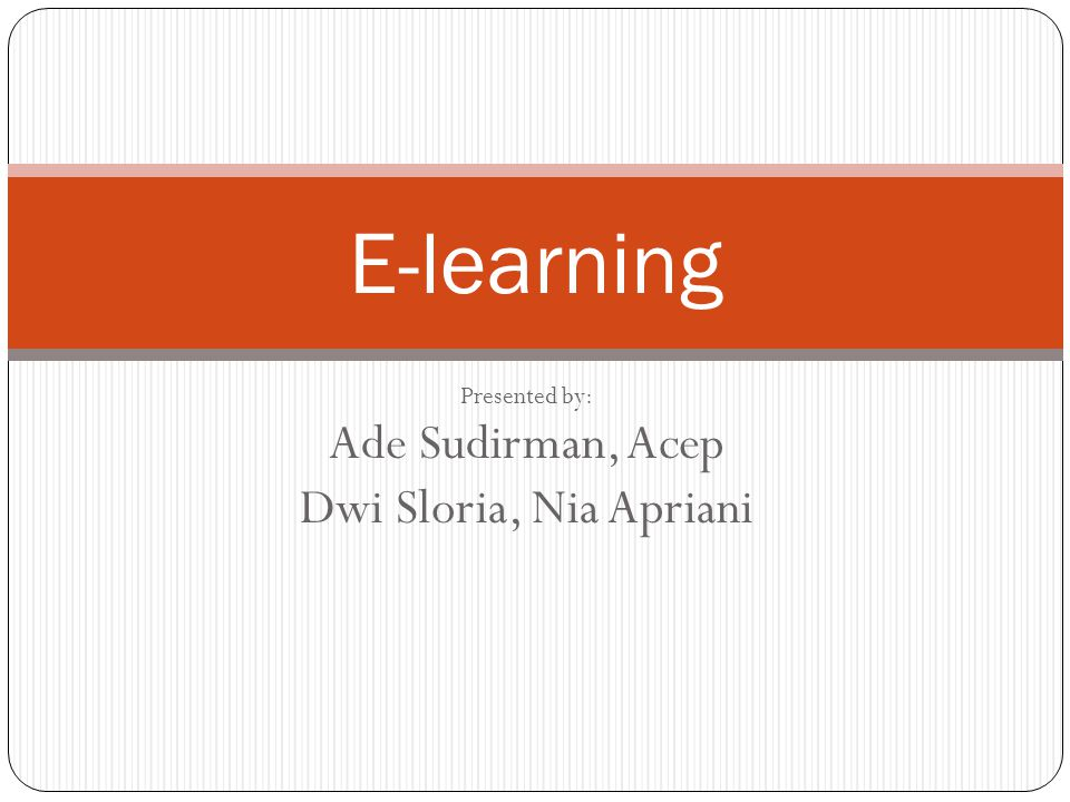Presented by: Ade Sudirman, Acep Dwi Sloria, Nia Apriani E-learning