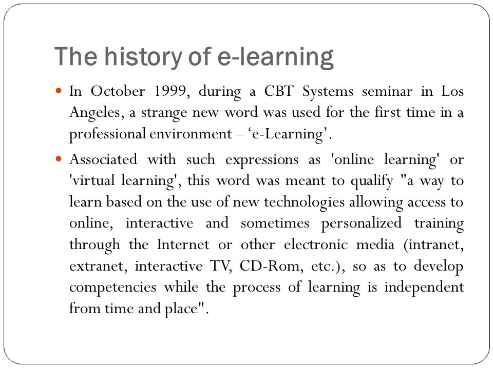 The history of e-learning In October 1999, during a CBT Systems seminar in Los Angeles, a strange new word was used for the first time in a professional environment – 'e-Learning'.