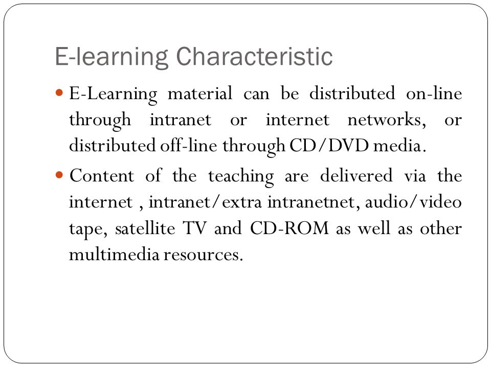 E-learning Characteristic E-Learning material can be distributed on-line through intranet or internet networks, or distributed off-line through CD/DVD media.
