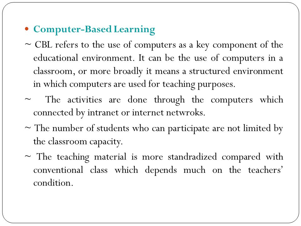 Computer-Based Learning ~ CBL refers to the use of computers as a key component of the educational environment. It can be the use of computers in a cl