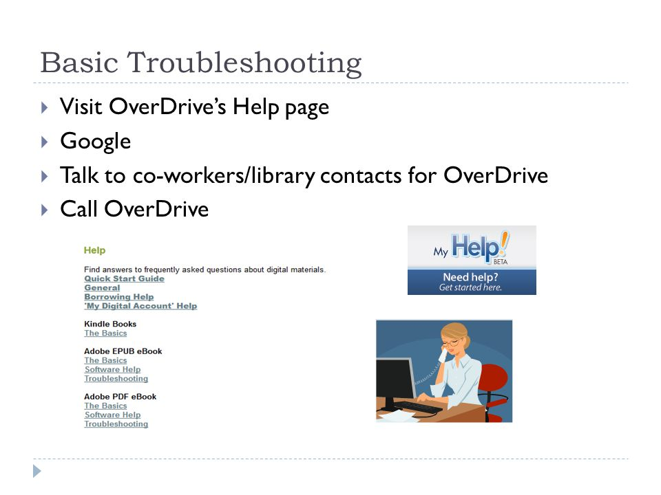 Basic Troubleshooting  Visit OverDrive's Help page  Google  Talk to co-workers/library contacts for OverDrive  Call OverDrive