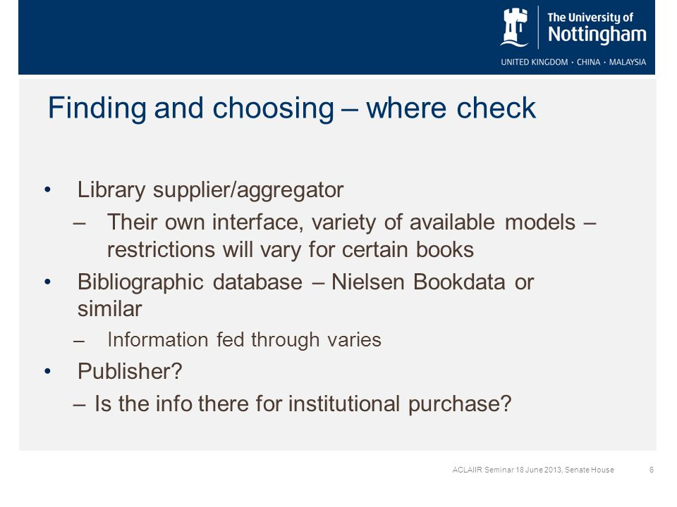 ACLAIIR Seminar 18 June 2013, Senate House6 Finding and choosing – where check Library supplier/aggregator –Their own interface, variety of available models – restrictions will vary for certain books Bibliographic database – Nielsen Bookdata or similar –Information fed through varies Publisher.