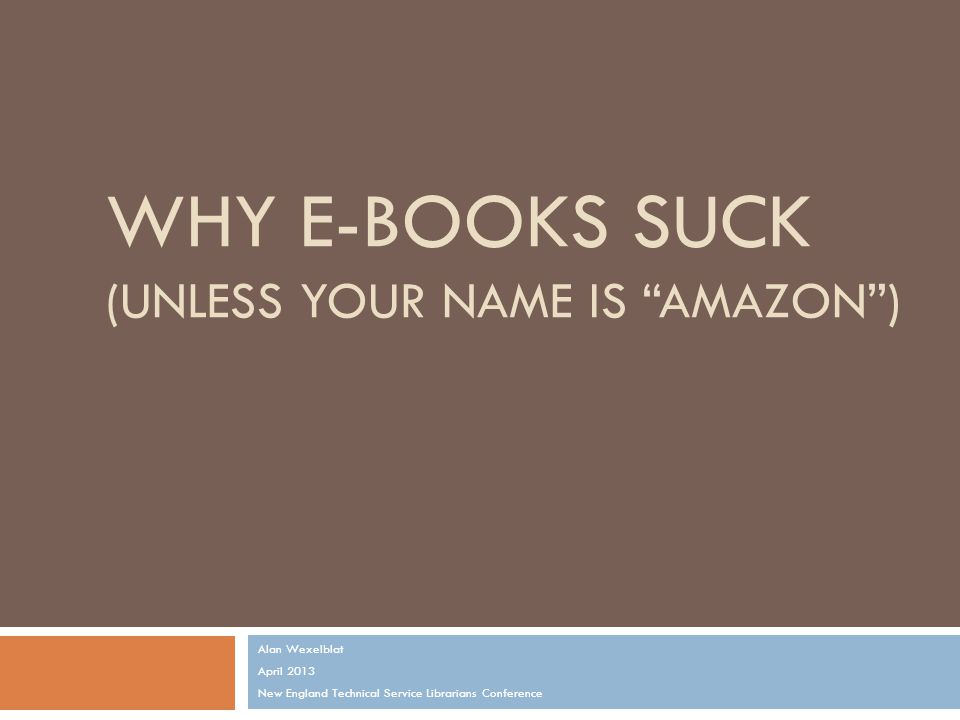 WHY E-BOOKS SUCK (UNLESS YOUR NAME IS AMAZON ) Alan Wexelblat April 2013 New England Technical Service Librarians Conference
