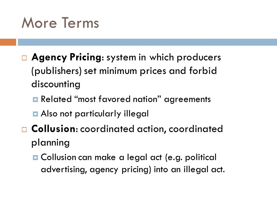 More Terms  Agency Pricing: system in which producers (publishers) set minimum prices and forbid discounting  Related most favored nation agreements  Also not particularly illegal  Collusion: coordinated action, coordinated planning  Collusion can make a legal act (e.g.