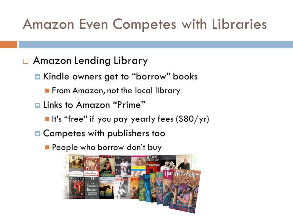 Amazon Even Competes with Libraries  Amazon Lending Library  Kindle owners get to borrow books From Amazon, not the local library  Links to Amazon Prime It's free if you pay yearly fees ($80/yr)  Competes with publishers too People who borrow don't buy