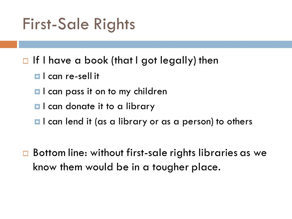 First-Sale Rights  If I have a book (that I got legally) then  I can re-sell it  I can pass it on to my children  I can donate it to a library  I can lend it (as a library or as a person) to others  Bottom line: without first-sale rights libraries as we know them would be in a tougher place.