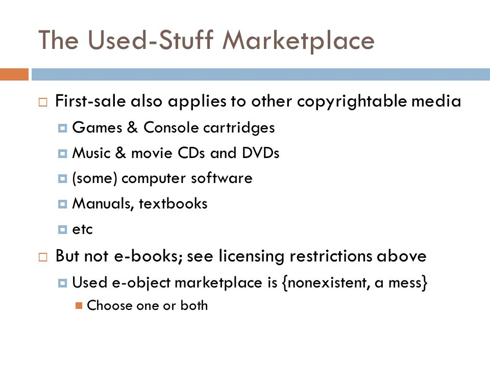The Used-Stuff Marketplace  First-sale also applies to other copyrightable media  Games & Console cartridges  Music & movie CDs and DVDs  (some) computer software  Manuals, textbooks  etc  But not e-books; see licensing restrictions above  Used e-object marketplace is {nonexistent, a mess} Choose one or both
