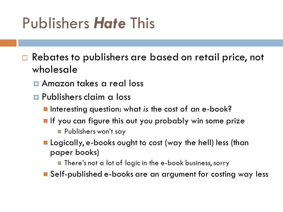 Publishers Hate This  Rebates to publishers are based on retail price, not wholesale  Amazon takes a real loss  Publishers claim a loss Interesting question: what is the cost of an e-book.