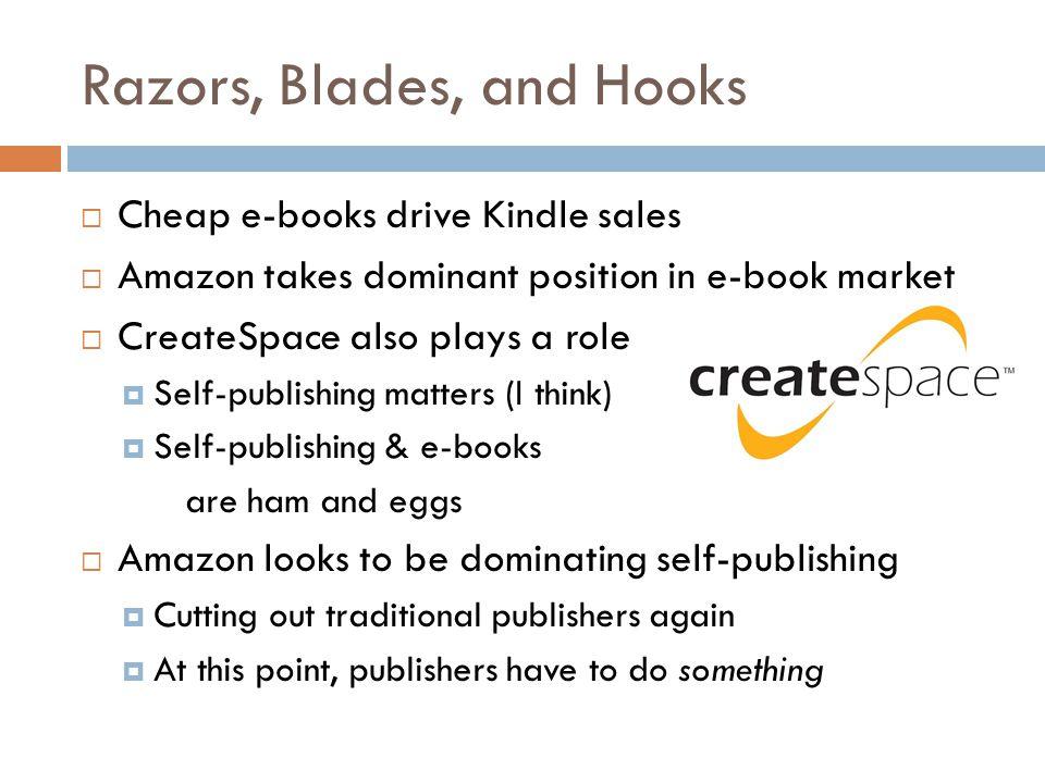 Razors, Blades, and Hooks  Cheap e-books drive Kindle sales  Amazon takes dominant position in e-book market  CreateSpace also plays a role  Self-publishing matters (I think)  Self-publishing & e-books are ham and eggs  Amazon looks to be dominating self-publishing  Cutting out traditional publishers again  At this point, publishers have to do something