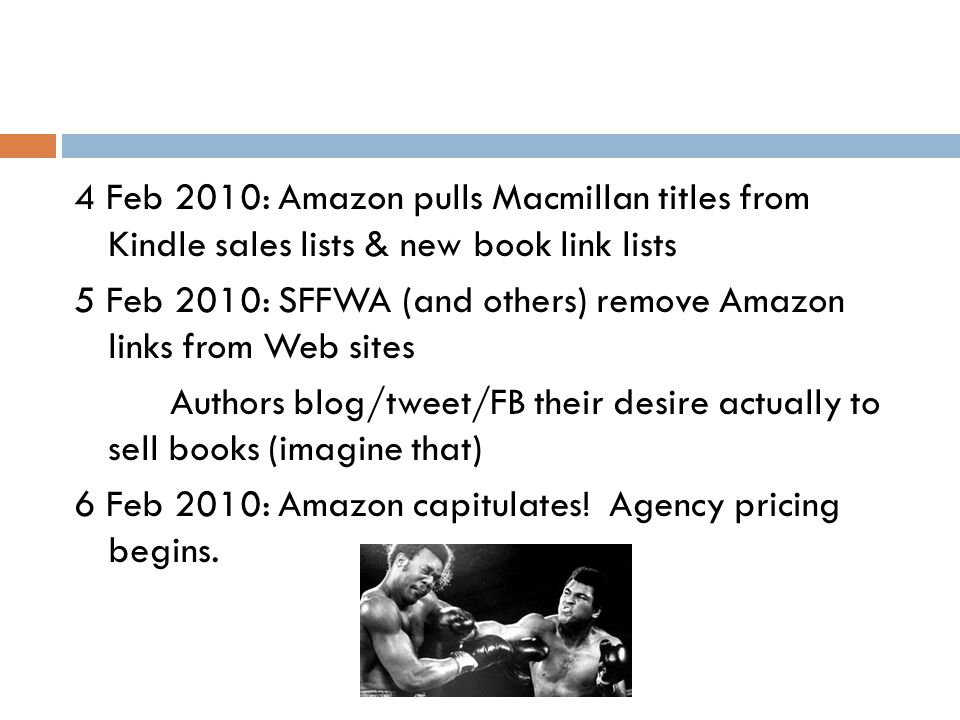 4 Feb 2010: Amazon pulls Macmillan titles from Kindle sales lists & new book link lists 5 Feb 2010: SFFWA (and others) remove Amazon links from Web sites Authors blog/tweet/FB their desire actually to sell books (imagine that) 6 Feb 2010: Amazon capitulates.