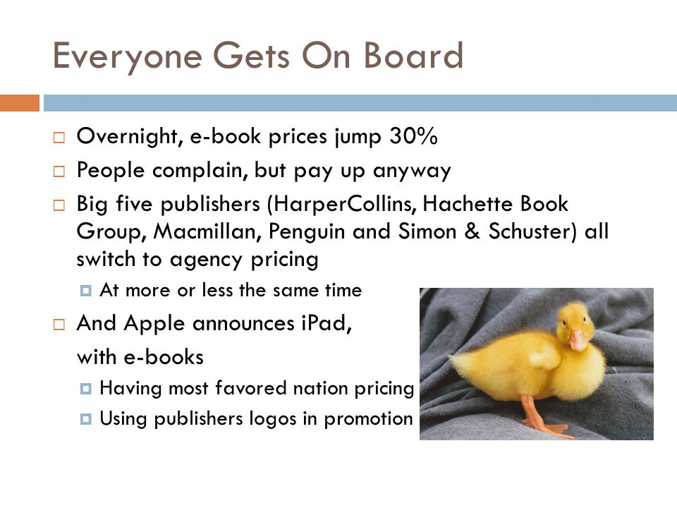 Everyone Gets On Board  Overnight, e-book prices jump 30%  People complain, but pay up anyway  Big five publishers (HarperCollins, Hachette Book Group, Macmillan, Penguin and Simon & Schuster) all switch to agency pricing  At more or less the same time  And Apple announces iPad, with e-books  Having most favored nation pricing  Using publishers logos in promotion
