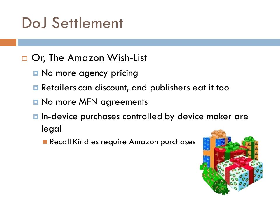 DoJ Settlement  Or, The Amazon Wish-List  No more agency pricing  Retailers can discount, and publishers eat it too  No more MFN agreements  In-device purchases controlled by device maker are legal Recall Kindles require Amazon purchases