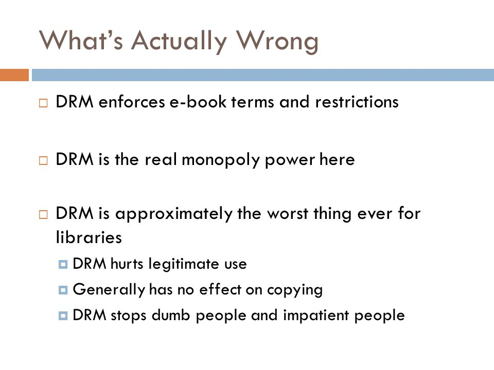 What's Actually Wrong  DRM enforces e-book terms and restrictions  DRM is the real monopoly power here  DRM is approximately the worst thing ever for libraries  DRM hurts legitimate use  Generally has no effect on copying  DRM stops dumb people and impatient people