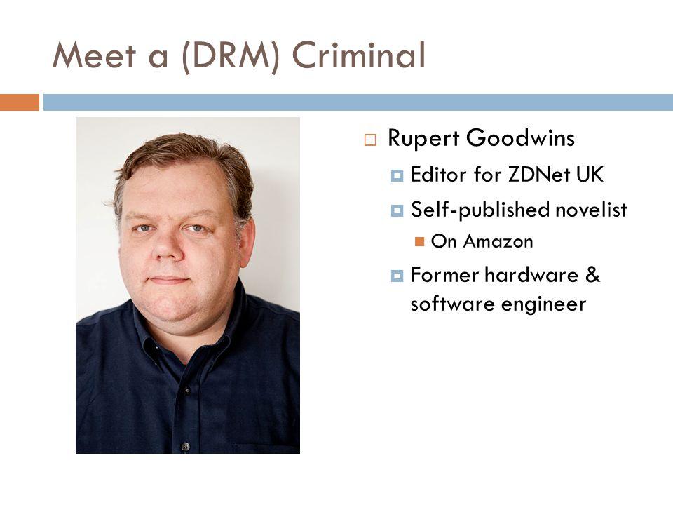 Meet a (DRM) Criminal  Rupert Goodwins  Editor for ZDNet UK  Self-published novelist On Amazon  Former hardware & software engineer