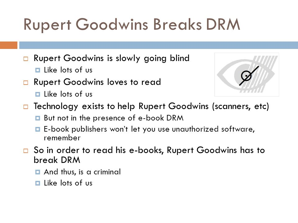 Rupert Goodwins Breaks DRM  Rupert Goodwins is slowly going blind  Like lots of us  Rupert Goodwins loves to read  Like lots of us  Technology exists to help Rupert Goodwins (scanners, etc)  But not in the presence of e-book DRM  E-book publishers won't let you use unauthorized software, remember  So in order to read his e-books, Rupert Goodwins has to break DRM  And thus, is a criminal  Like lots of us