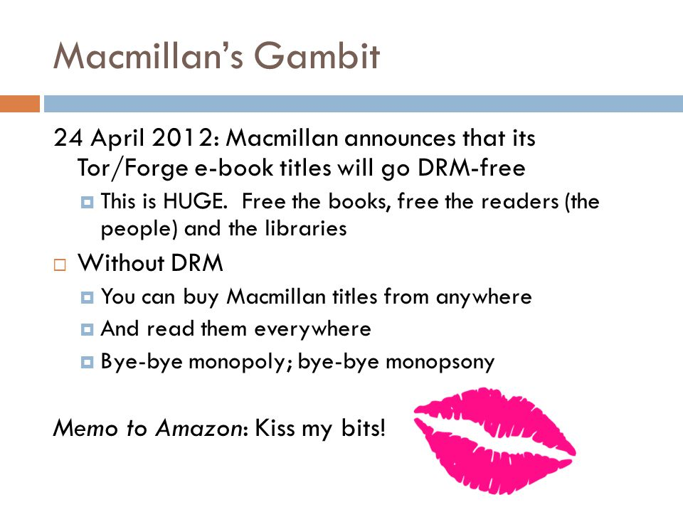 Macmillan's Gambit 24 April 2012: Macmillan announces that its Tor/Forge e-book titles will go DRM-free  This is HUGE.