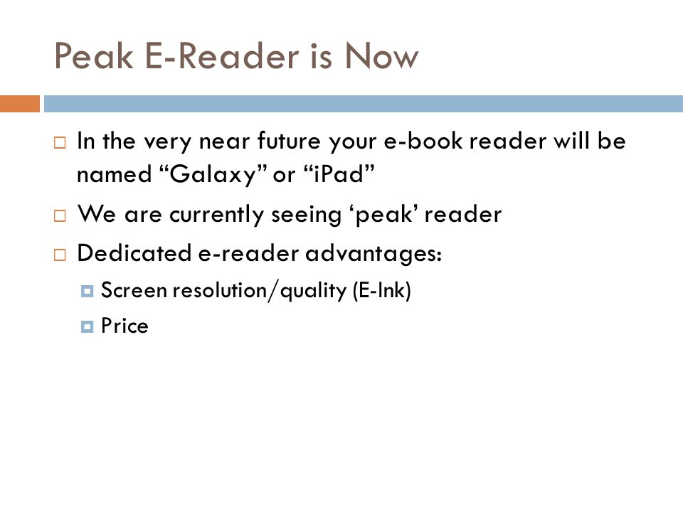 Peak E-Reader is Now  In the very near future your e-book reader will be named Galaxy or iPad  We are currently seeing 'peak' reader  Dedicated e-reader advantages:  Screen resolution/quality (E-Ink)  Price