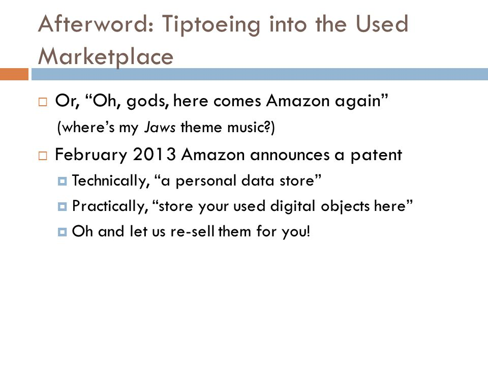 Afterword: Tiptoeing into the Used Marketplace  Or, Oh, gods, here comes Amazon again (where's my Jaws theme music )  February 2013 Amazon announces a patent  Technically, a personal data store  Practically, store your used digital objects here  Oh and let us re-sell them for you!