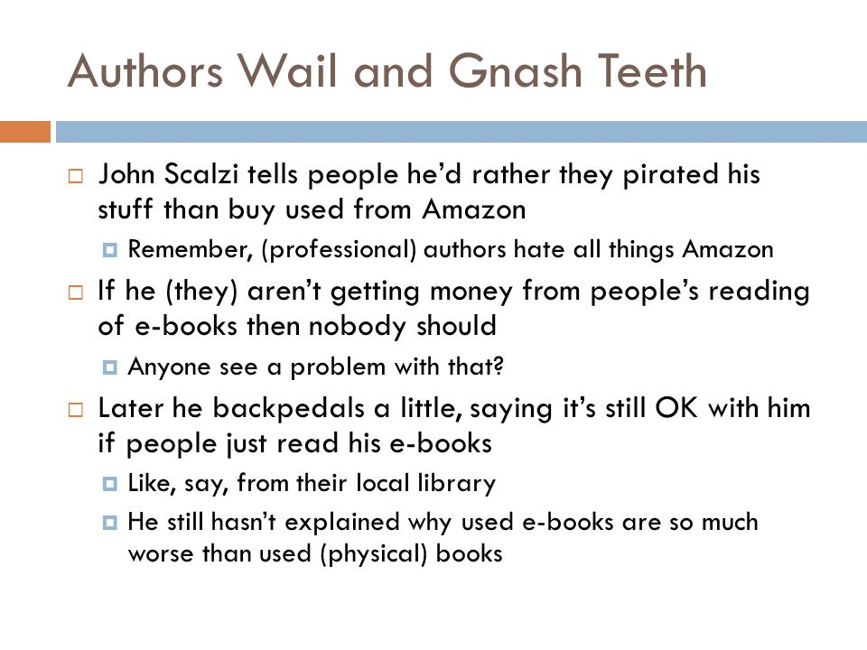 Authors Wail and Gnash Teeth  John Scalzi tells people he'd rather they pirated his stuff than buy used from Amazon  Remember, (professional) authors hate all things Amazon  If he (they) aren't getting money from people's reading of e-books then nobody should  Anyone see a problem with that.