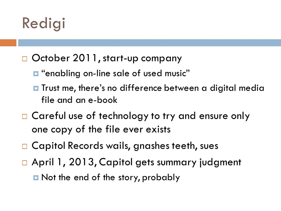 Redigi  October 2011, start-up company  enabling on-line sale of used music  Trust me, there's no difference between a digital media file and an e-book  Careful use of technology to try and ensure only one copy of the file ever exists  Capitol Records wails, gnashes teeth, sues  April 1, 2013, Capitol gets summary judgment  Not the end of the story, probably