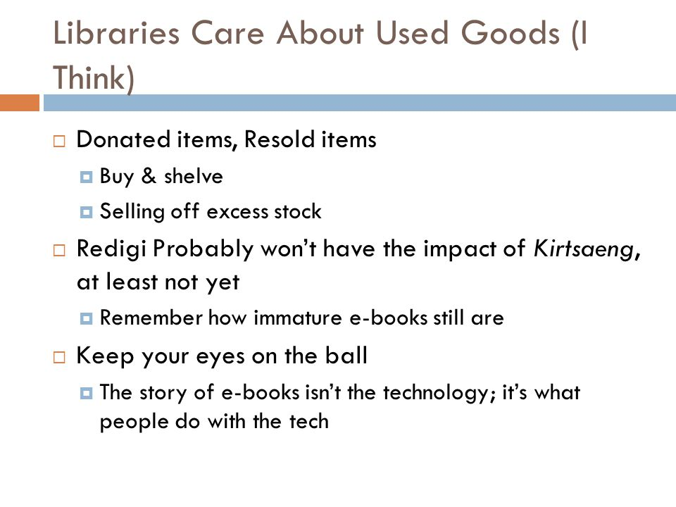 Libraries Care About Used Goods (I Think)  Donated items, Resold items  Buy & shelve  Selling off excess stock  Redigi Probably won't have the impact of Kirtsaeng, at least not yet  Remember how immature e-books still are  Keep your eyes on the ball  The story of e-books isn't the technology; it's what people do with the tech