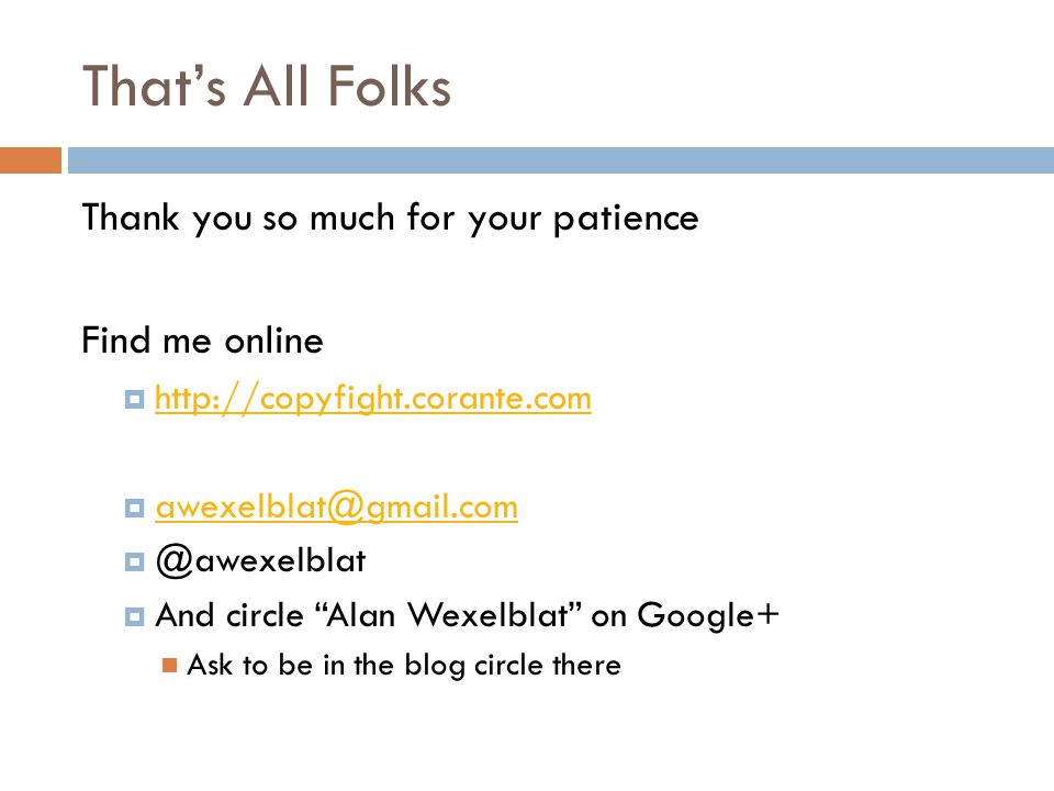 That's All Folks Thank you so much for your patience Find me online        And circle Alan Wexelblat on Google+ Ask to be in the blog circle there