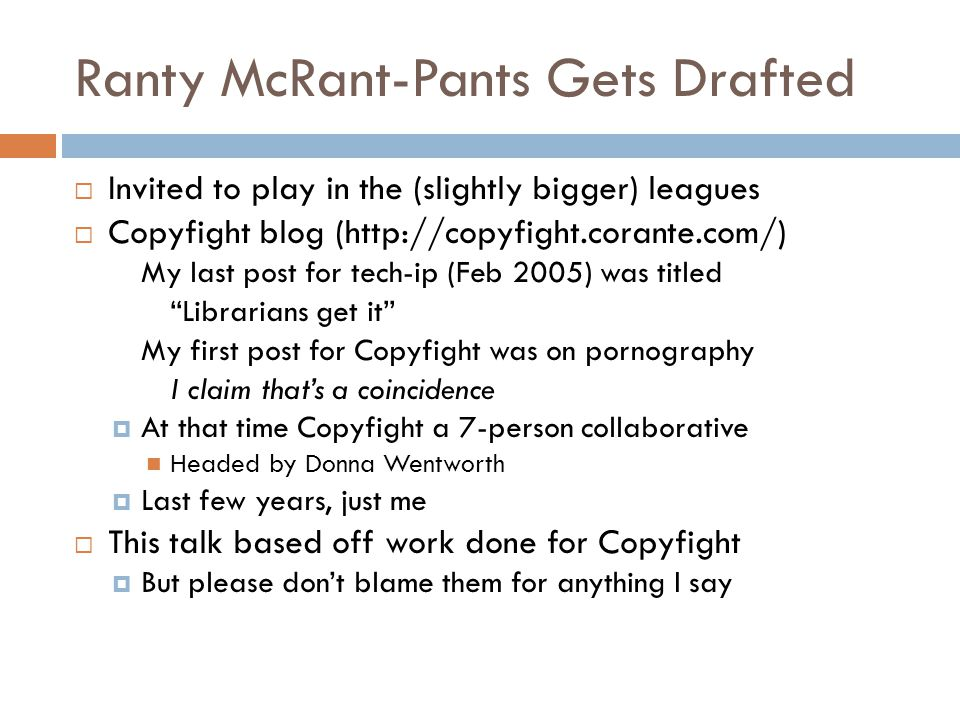 Ranty McRant-Pants Gets Drafted  Invited to play in the (slightly bigger) leagues  Copyfight blog (http://copyfight.corante.com/) My last post for tech-ip (Feb 2005) was titled Librarians get it My first post for Copyfight was on pornography I claim that's a coincidence  At that time Copyfight a 7-person collaborative Headed by Donna Wentworth  Last few years, just me  This talk based off work done for Copyfight  But please don't blame them for anything I say