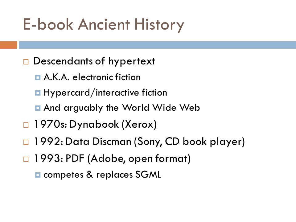 Modern History  1998: ( disputed ) first ISBN issued for an e-book  1999: Open eBook (WWW working group/standard)  2011: First private (class-action) e-book lawsuit  2012: First government anti-trust action against (e)book sellers Well that was fast 40 years to maturity 4 years to lawsuits
