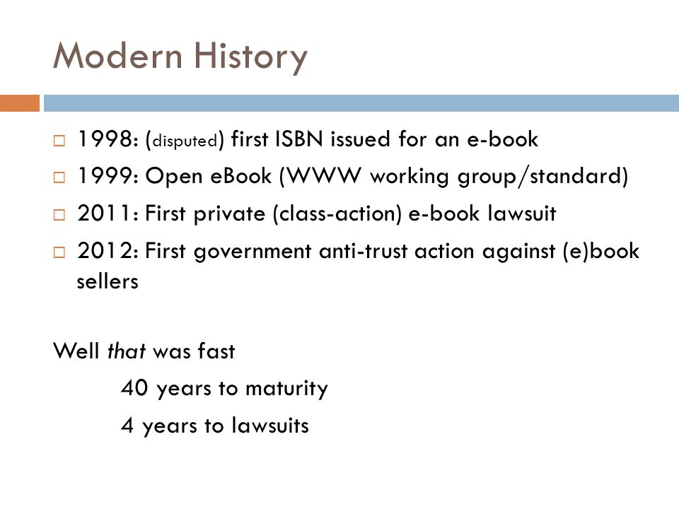 Modern History  1998: ( disputed ) first ISBN issued for an e-book  1999: Open eBook (WWW working group/standard)  2011: First private (class-action) e-book lawsuit  2012: First government anti-trust action against (e)book sellers Well that was fast 40 years to maturity 4 years to lawsuits