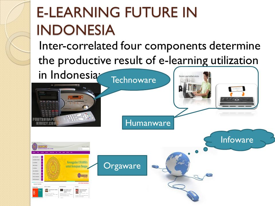 E-LEARNING FUTURE IN INDONESIA Inter-correlated four components determine the productive result of e-learning utilization in Indonesia: Technoware Infoware Orgaware Humanware