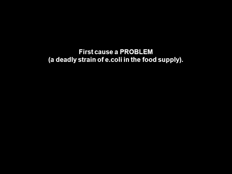 First cause a PROBLEM (a deadly strain of e.coli in the food supply).