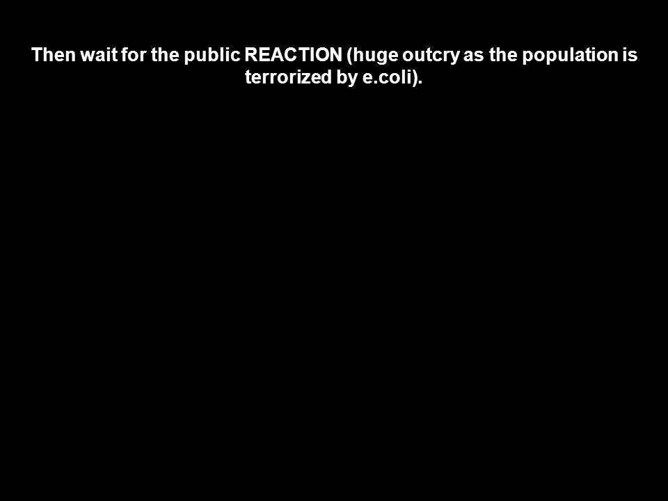 Then wait for the public REACTION (huge outcry as the population is terrorized by e.coli).