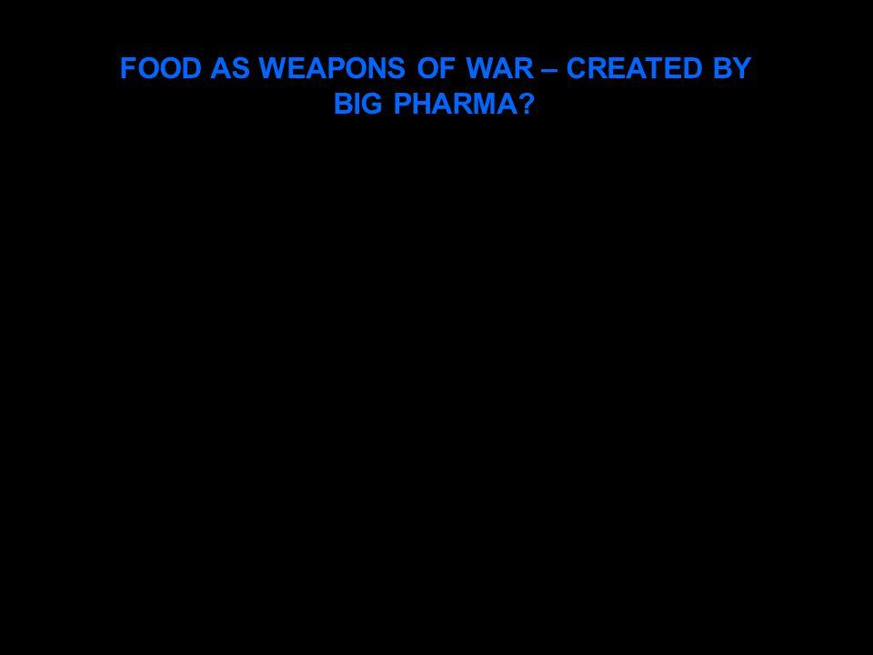 FOOD AS WEAPONS OF WAR – CREATED BY BIG PHARMA?