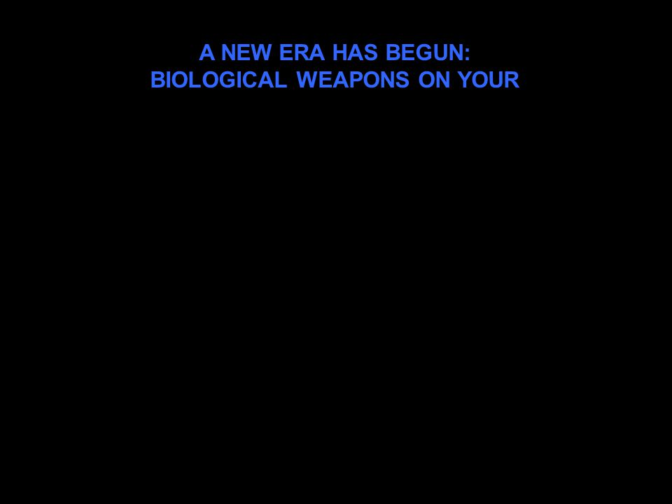 A NEW ERA HAS BEGUN: BIOLOGICAL WEAPONS ON YOUR