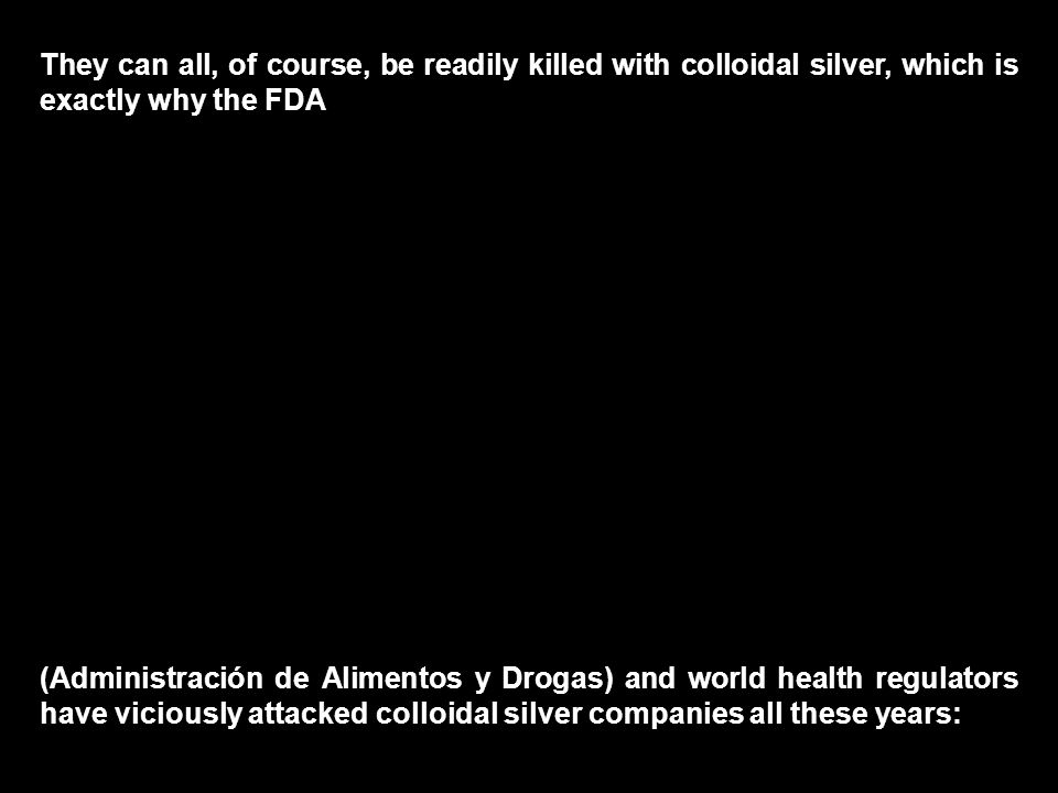 They can all, of course, be readily killed with colloidal silver, which is exactly why the FDA (Administración de Alimentos y Drogas) and world health regulators have viciously attacked colloidal silver companies all these years: